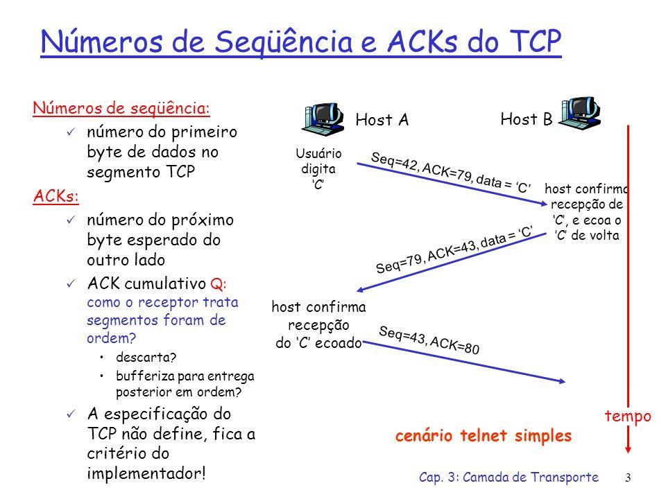 Cap. 3: Camada de Transporte3 Números de Seqüência e ACKs do TCP Números de seqüência: número do primeiro byte de dados no segmento TCP ACKs: número d