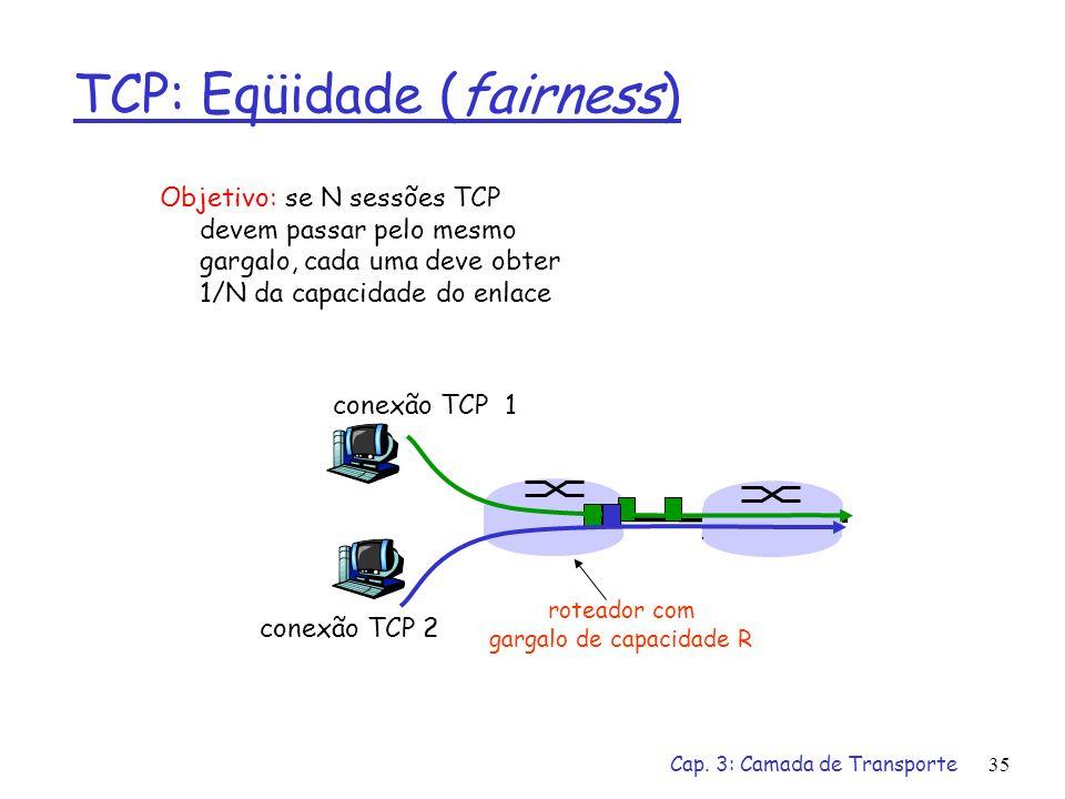 Cap. 3: Camada de Transporte35 TCP: Eqüidade (fairness) Objetivo: se N sessões TCP devem passar pelo mesmo gargalo, cada uma deve obter 1/N da capacid