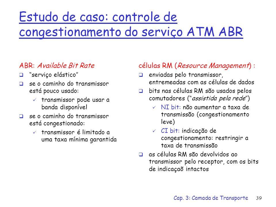 Cap. 3: Camada de Transporte39 Estudo de caso: controle de congestionamento do serviço ATM ABR ABR: Available Bit Rate serviço elástico se o caminho d