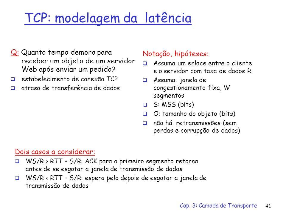 Cap. 3: Camada de Transporte41 TCP: modelagem da latência Q: Quanto tempo demora para receber um objeto de um servidor Web após enviar um pedido? esta