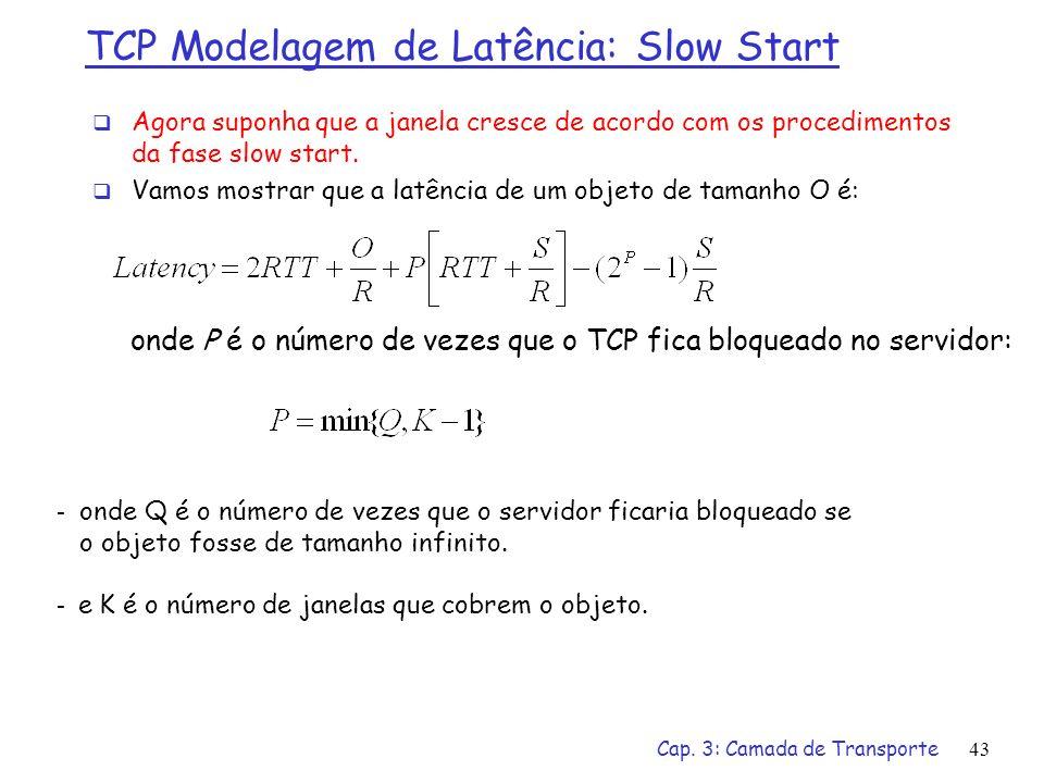 Cap. 3: Camada de Transporte43 TCP Modelagem de Latência: Slow Start Agora suponha que a janela cresce de acordo com os procedimentos da fase slow sta