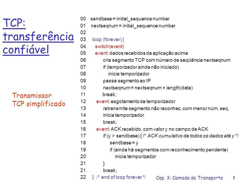 Cap. 3: Camada de Transporte5 TCP: transferência confiável 00 sendbase = initial_sequence number 01 nextseqnum = initial_sequence number 02 03 loop (f