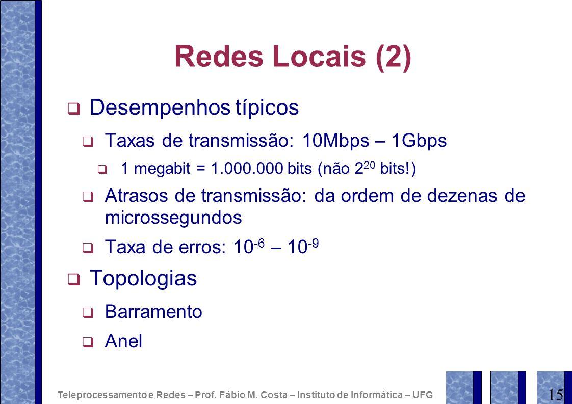 Redes Locais (2) Desempenhos típicos Taxas de transmissão: 10Mbps – 1Gbps 1 megabit = 1.000.000 bits (não 2 20 bits!) Atrasos de transmissão: da ordem