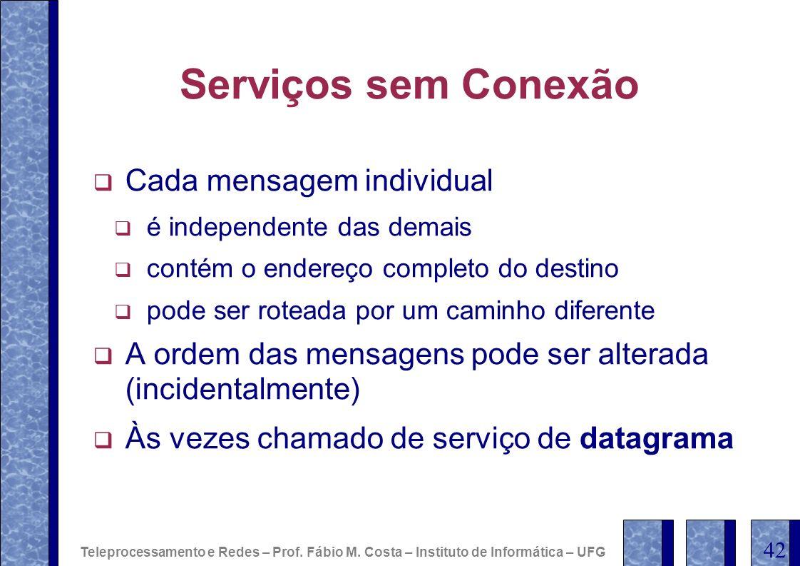 Serviços sem Conexão Cada mensagem individual é independente das demais contém o endereço completo do destino pode ser roteada por um caminho diferent