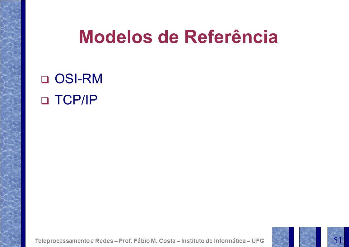 Modelos de Referência OSI-RM TCP/IP Teleprocessamento e Redes – Prof. Fábio M. Costa – Instituto de Informática – UFG 51