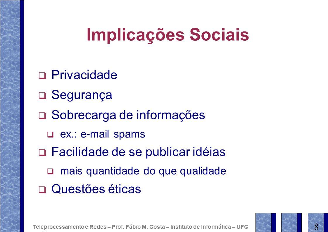 Implicações Sociais Privacidade Segurança Sobrecarga de informações ex.: e-mail spams Facilidade de se publicar idéias mais quantidade do que qualidad