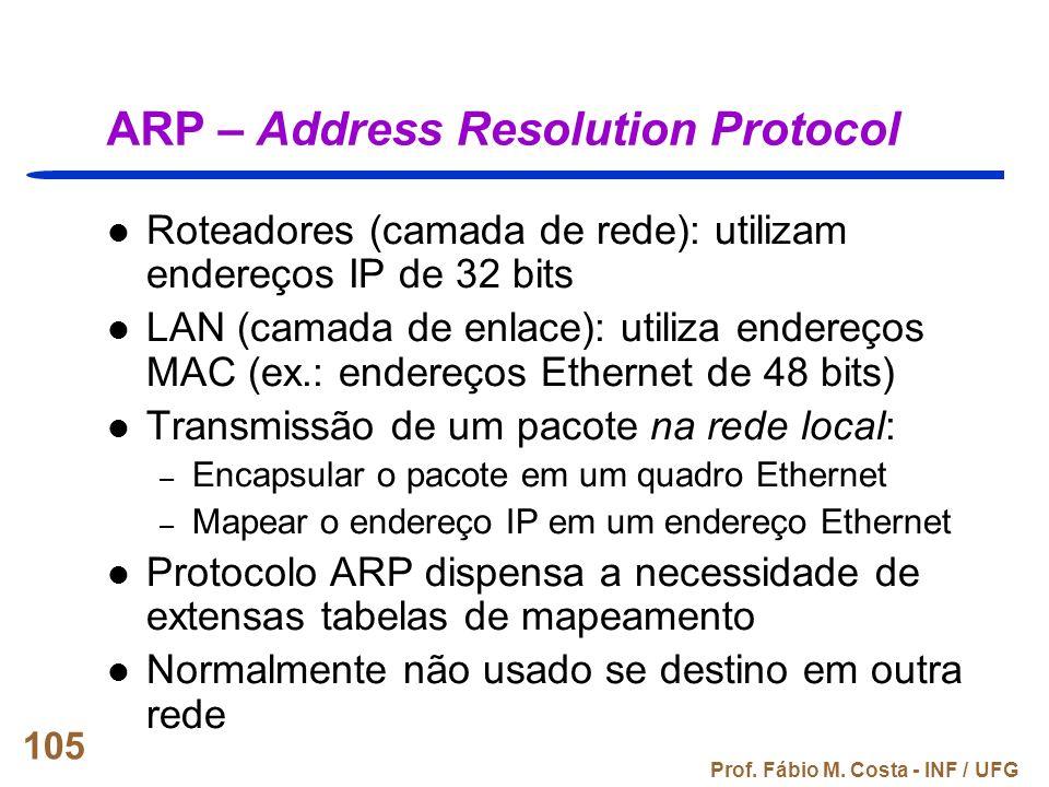 Prof. Fábio M. Costa - INF / UFG 105 ARP – Address Resolution Protocol Roteadores (camada de rede): utilizam endereços IP de 32 bits LAN (camada de en