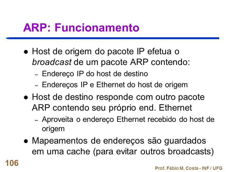 Prof. Fábio M. Costa - INF / UFG 106 ARP: Funcionamento Host de origem do pacote IP efetua o broadcast de um pacote ARP contendo: – Endereço IP do hos