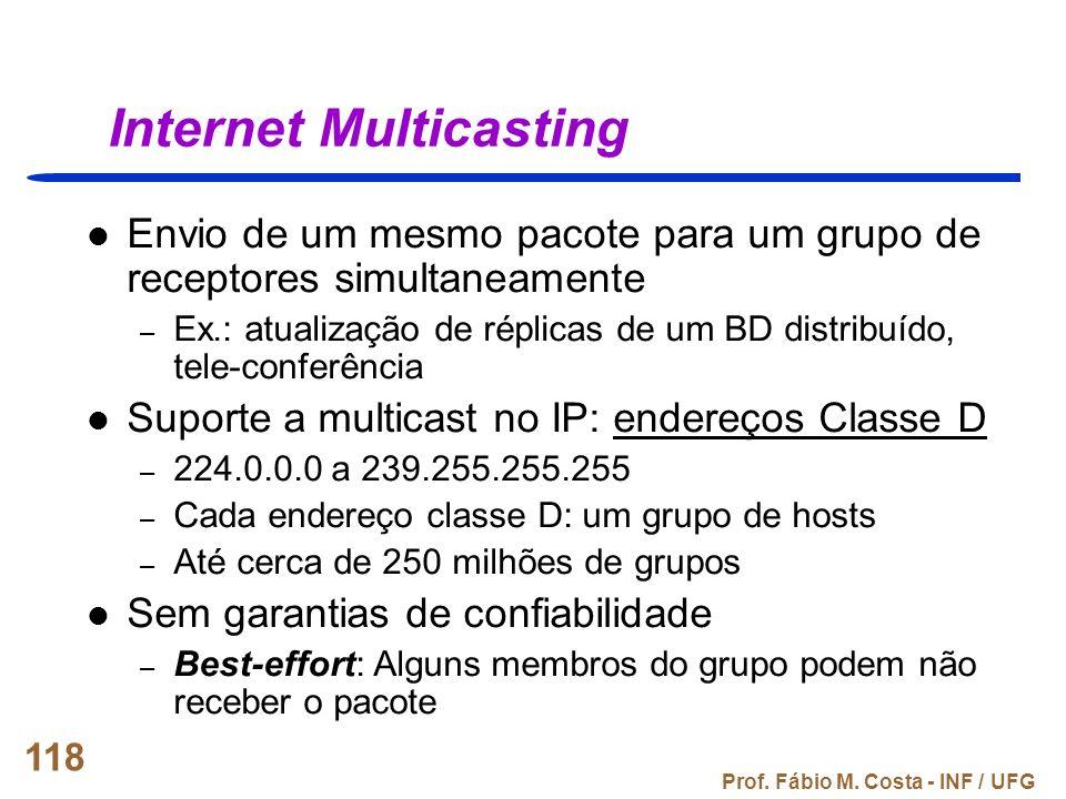 Prof. Fábio M. Costa - INF / UFG 118 Internet Multicasting Envio de um mesmo pacote para um grupo de receptores simultaneamente – Ex.: atualização de