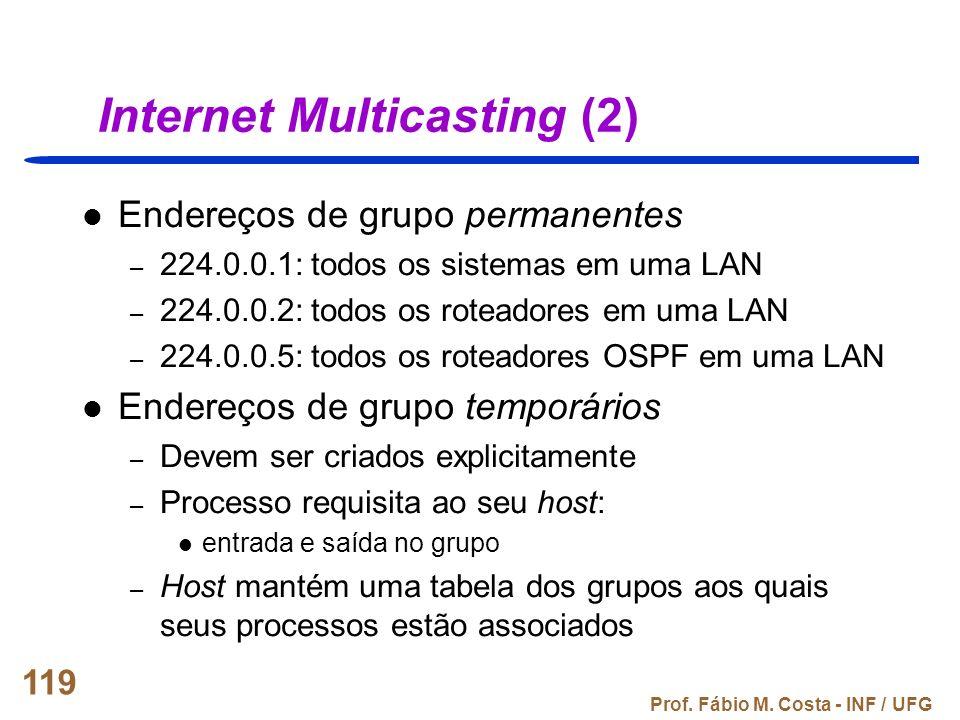Prof. Fábio M. Costa - INF / UFG 119 Internet Multicasting (2) Endereços de grupo permanentes – 224.0.0.1: todos os sistemas em uma LAN – 224.0.0.2: t