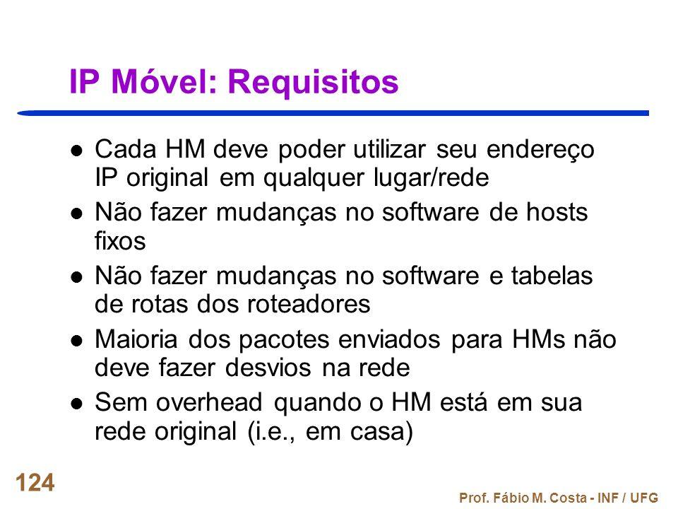 Prof. Fábio M. Costa - INF / UFG 124 IP Móvel: Requisitos Cada HM deve poder utilizar seu endereço IP original em qualquer lugar/rede Não fazer mudanç
