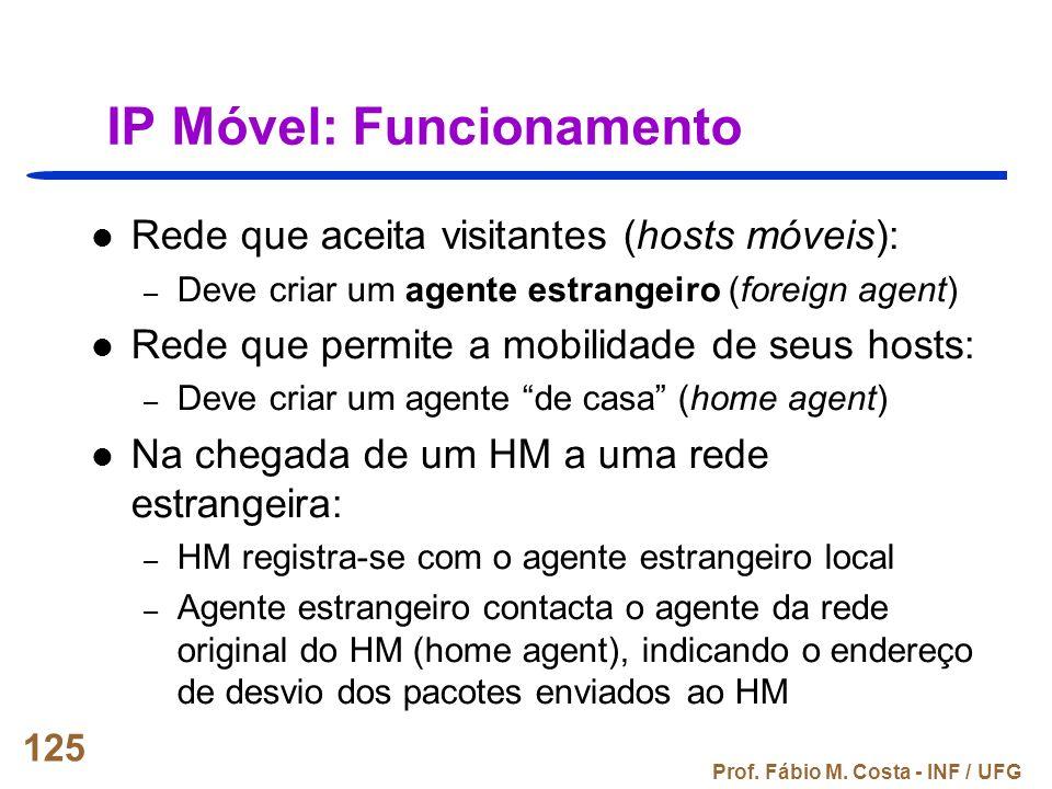 Prof. Fábio M. Costa - INF / UFG 125 IP Móvel: Funcionamento Rede que aceita visitantes (hosts móveis): – Deve criar um agente estrangeiro (foreign ag