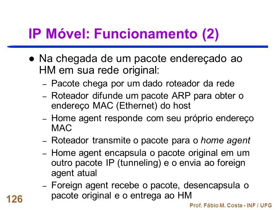 Prof. Fábio M. Costa - INF / UFG 126 IP Móvel: Funcionamento (2) Na chegada de um pacote endereçado ao HM em sua rede original: – Pacote chega por um