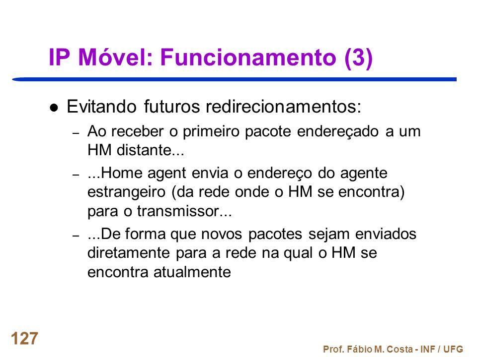 Prof. Fábio M. Costa - INF / UFG 127 IP Móvel: Funcionamento (3) Evitando futuros redirecionamentos: – Ao receber o primeiro pacote endereçado a um HM