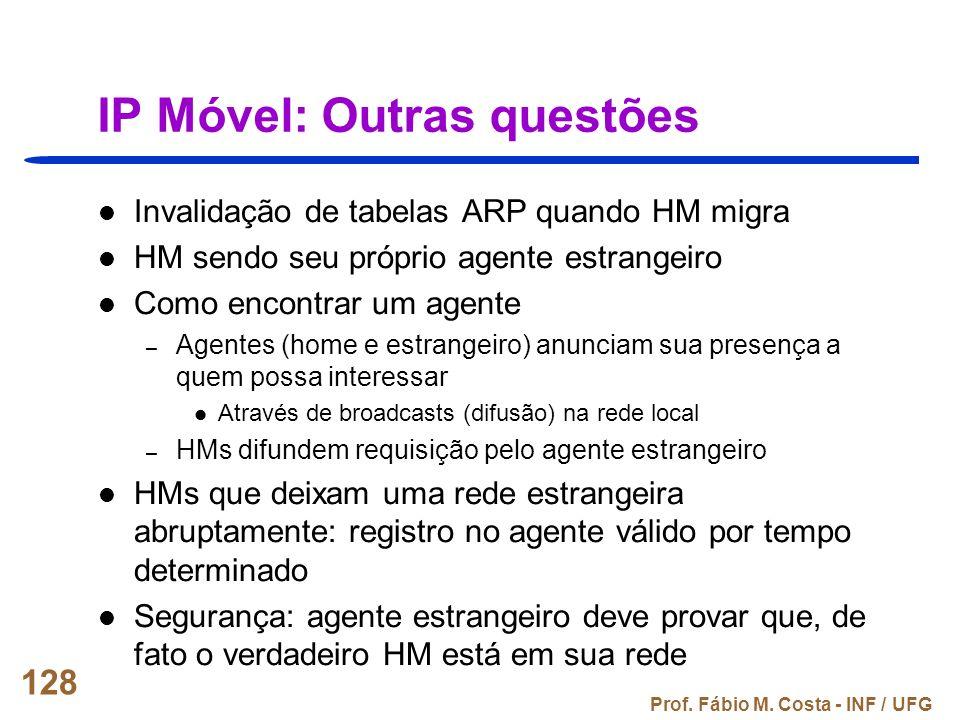 Prof. Fábio M. Costa - INF / UFG 128 IP Móvel: Outras questões Invalidação de tabelas ARP quando HM migra HM sendo seu próprio agente estrangeiro Como