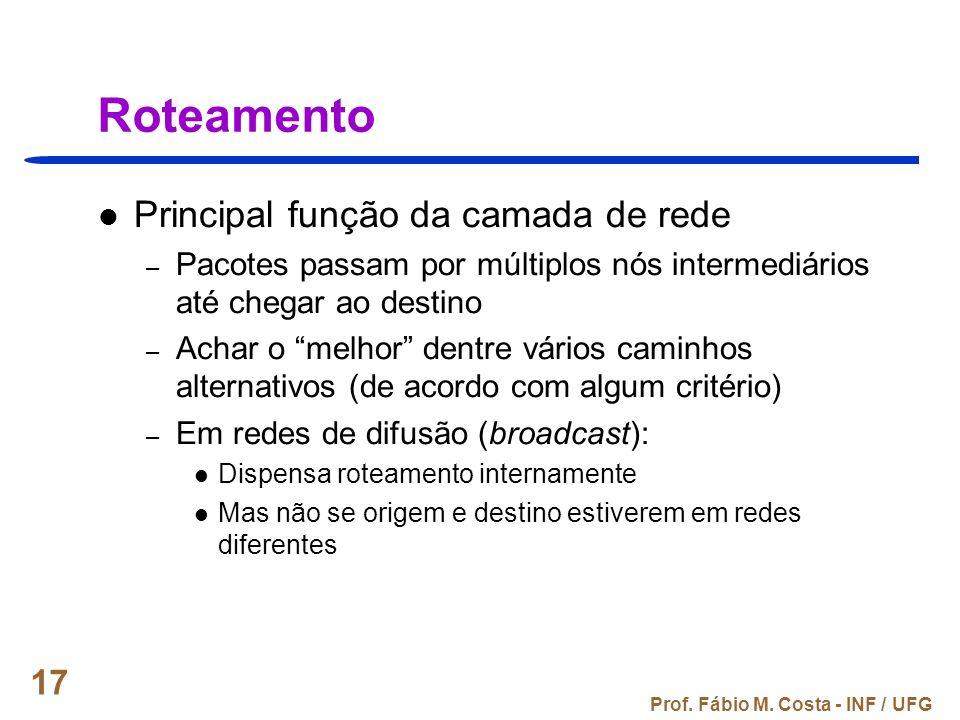 Prof. Fábio M. Costa - INF / UFG 17 Roteamento Principal função da camada de rede – Pacotes passam por múltiplos nós intermediários até chegar ao dest
