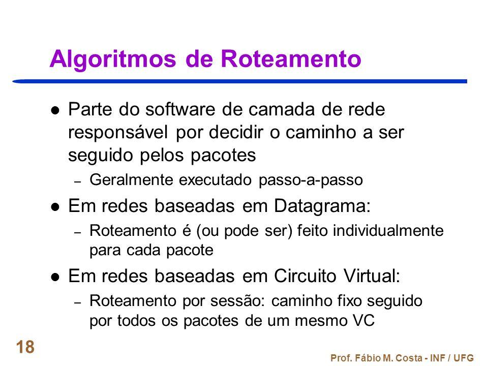 Prof. Fábio M. Costa - INF / UFG 18 Algoritmos de Roteamento Parte do software de camada de rede responsável por decidir o caminho a ser seguido pelos