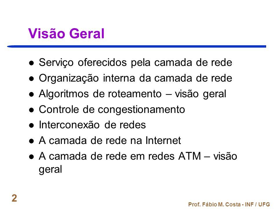 Prof. Fábio M. Costa - INF / UFG 2 Visão Geral Serviço oferecidos pela camada de rede Organização interna da camada de rede Algoritmos de roteamento –
