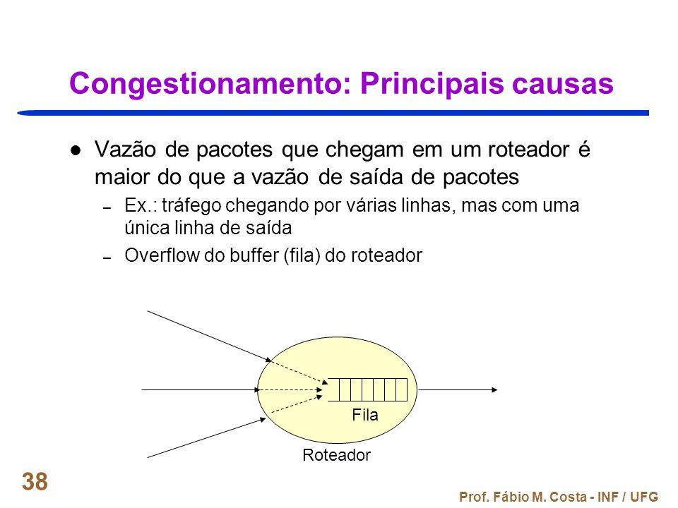 Prof. Fábio M. Costa - INF / UFG 38 Congestionamento: Principais causas Vazão de pacotes que chegam em um roteador é maior do que a vazão de saída de