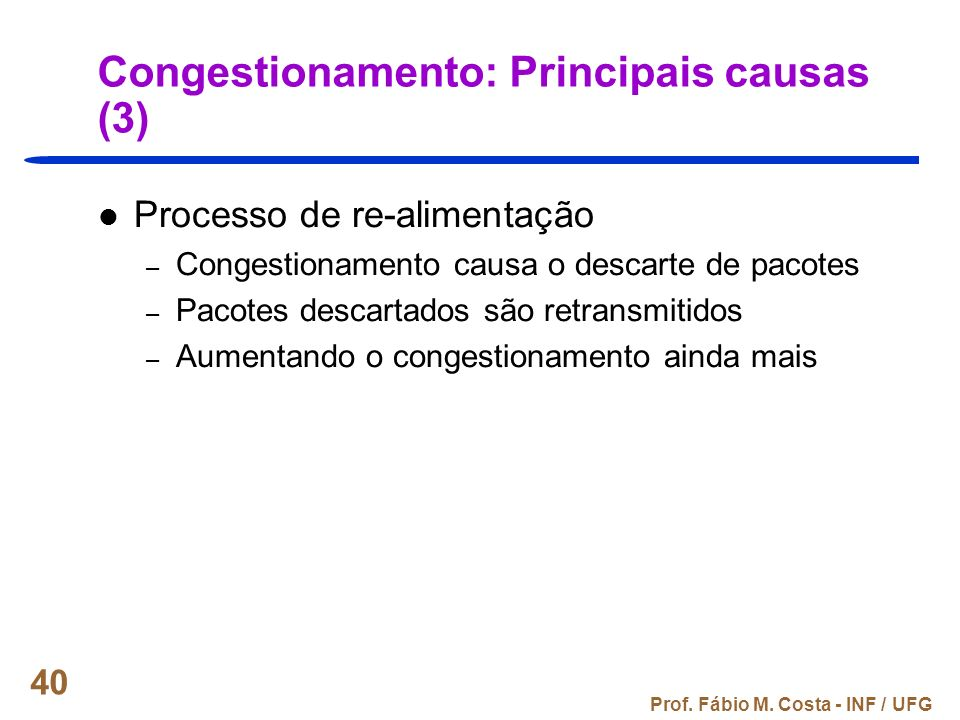 Prof. Fábio M. Costa - INF / UFG 40 Congestionamento: Principais causas (3) Processo de re-alimentação – Congestionamento causa o descarte de pacotes