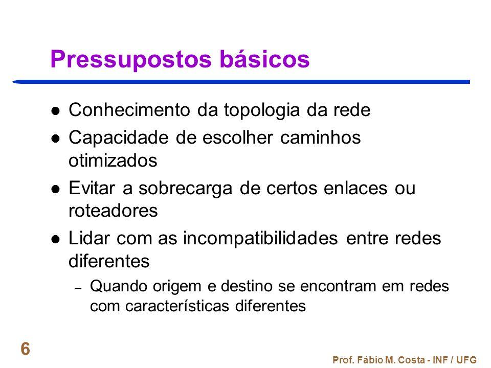 Prof. Fábio M. Costa - INF / UFG 6 Pressupostos básicos Conhecimento da topologia da rede Capacidade de escolher caminhos otimizados Evitar a sobrecar