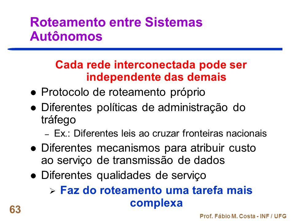 Prof. Fábio M. Costa - INF / UFG 63 Roteamento entre Sistemas Autônomos Cada rede interconectada pode ser independente das demais Protocolo de roteame