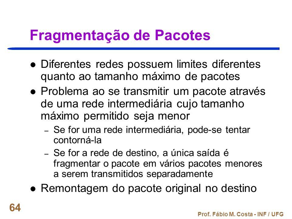 Prof. Fábio M. Costa - INF / UFG 64 Fragmentação de Pacotes Diferentes redes possuem limites diferentes quanto ao tamanho máximo de pacotes Problema a
