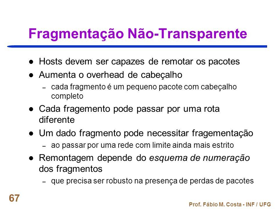 Prof. Fábio M. Costa - INF / UFG 67 Fragmentação Não-Transparente Hosts devem ser capazes de remotar os pacotes Aumenta o overhead de cabeçalho – cada