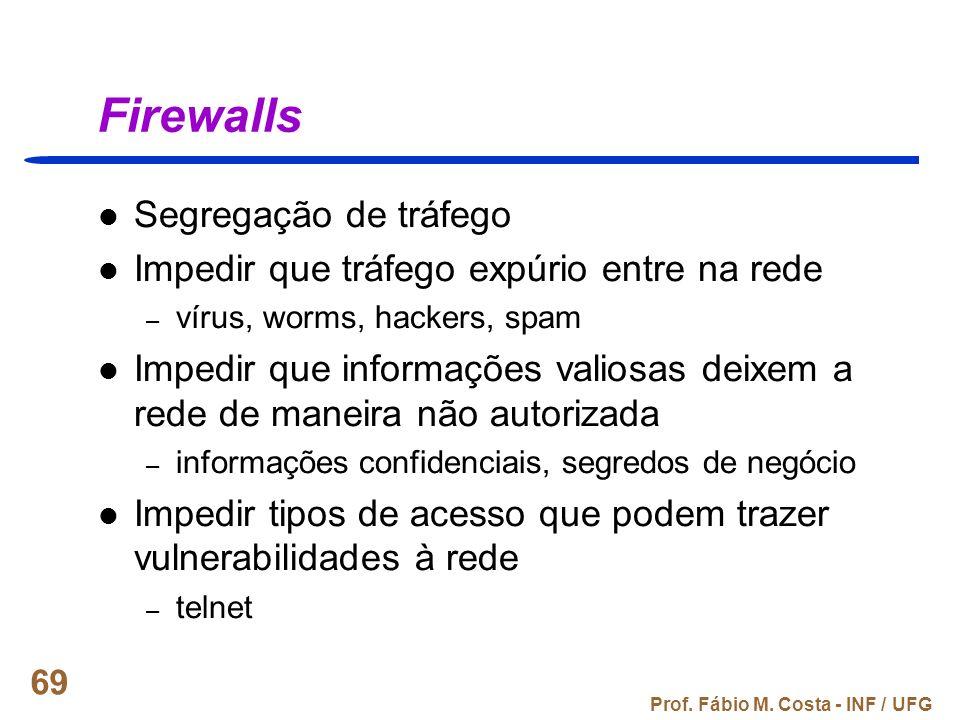 Prof. Fábio M. Costa - INF / UFG 69 Firewalls Segregação de tráfego Impedir que tráfego expúrio entre na rede – vírus, worms, hackers, spam Impedir qu
