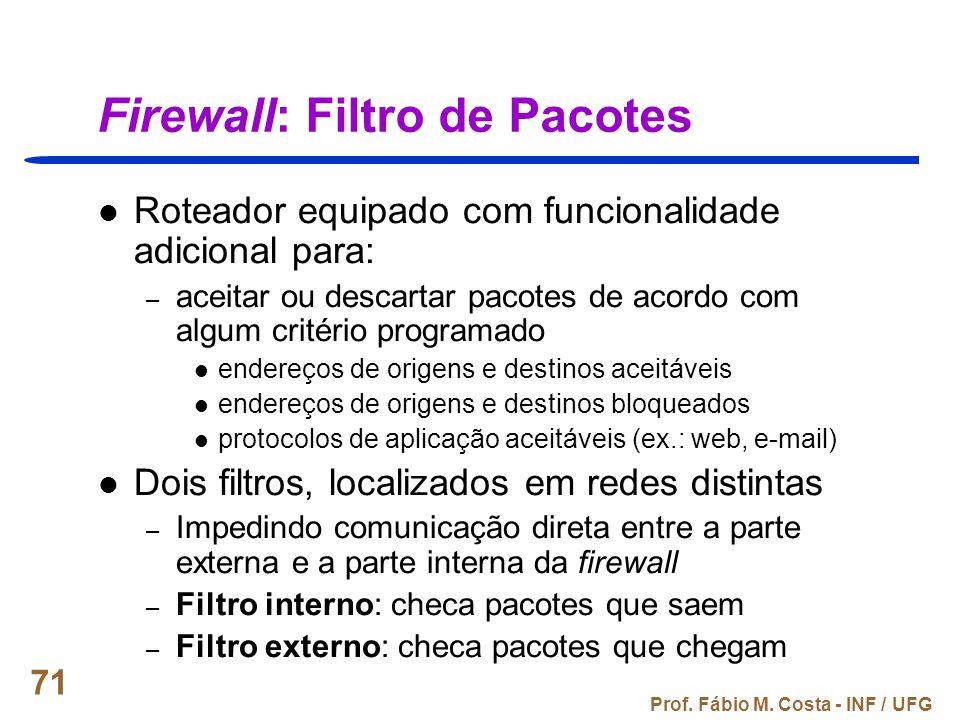 Prof. Fábio M. Costa - INF / UFG 71 Firewall: Filtro de Pacotes Roteador equipado com funcionalidade adicional para: – aceitar ou descartar pacotes de