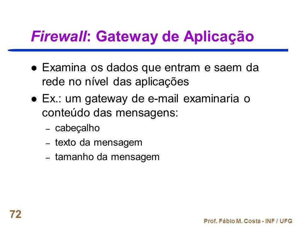 Prof. Fábio M. Costa - INF / UFG 72 Firewall: Gateway de Aplicação Examina os dados que entram e saem da rede no nível das aplicações Ex.: um gateway