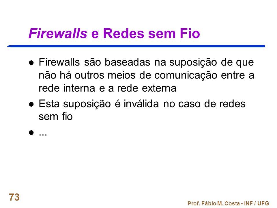 Prof. Fábio M. Costa - INF / UFG 73 Firewalls e Redes sem Fio Firewalls são baseadas na suposição de que não há outros meios de comunicação entre a re