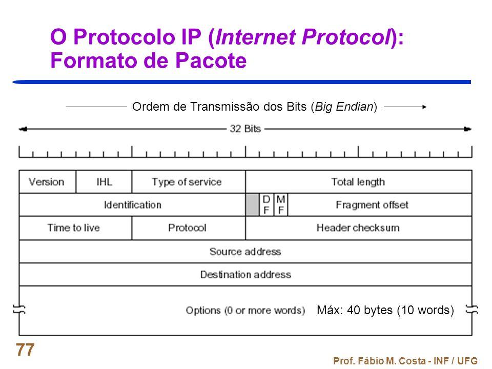 Prof. Fábio M. Costa - INF / UFG 77 O Protocolo IP (Internet Protocol): Formato de Pacote Ordem de Transmissão dos Bits (Big Endian) Máx: 40 bytes (10