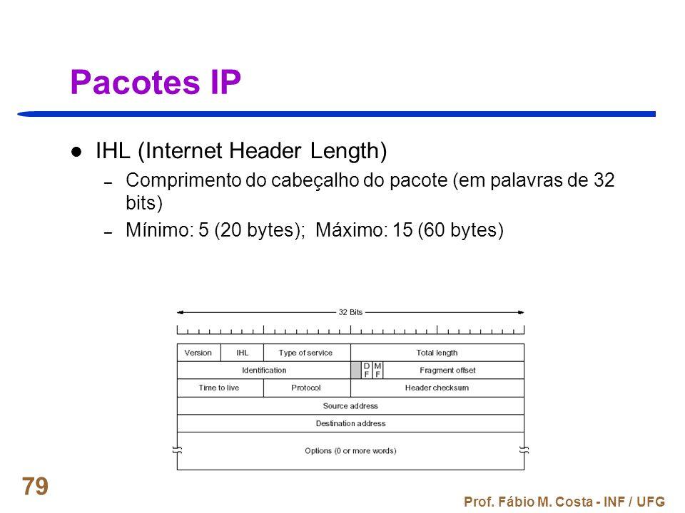 Prof. Fábio M. Costa - INF / UFG 79 Pacotes IP IHL (Internet Header Length) – Comprimento do cabeçalho do pacote (em palavras de 32 bits) – Mínimo: 5