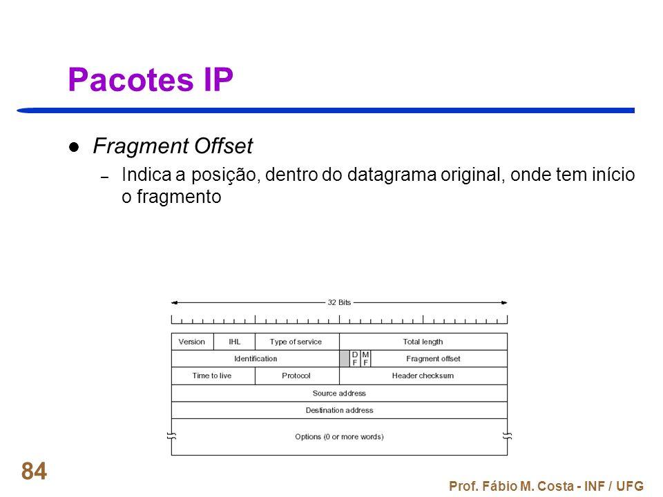 Prof. Fábio M. Costa - INF / UFG 84 Pacotes IP Fragment Offset – Indica a posição, dentro do datagrama original, onde tem início o fragmento