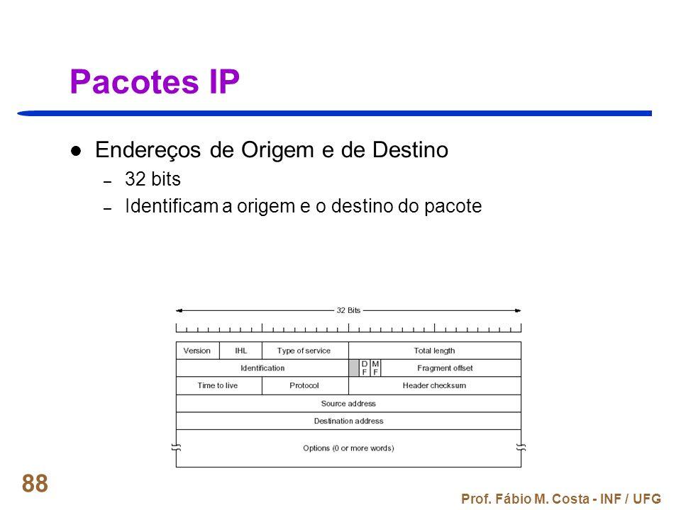 Prof. Fábio M. Costa - INF / UFG 88 Pacotes IP Endereços de Origem e de Destino – 32 bits – Identificam a origem e o destino do pacote