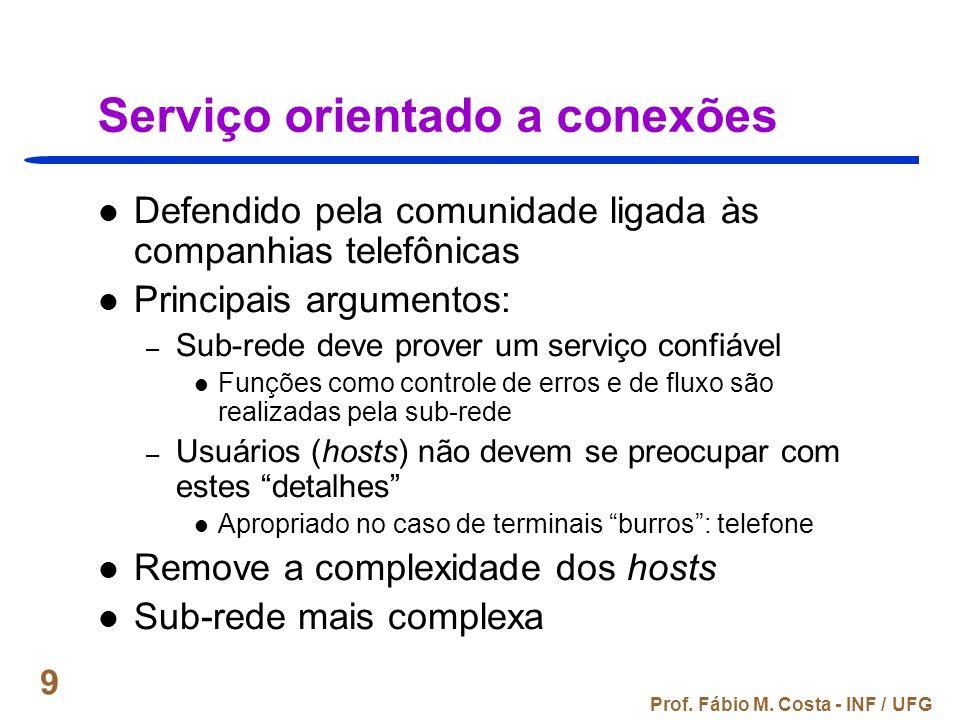 Prof. Fábio M. Costa - INF / UFG 9 Serviço orientado a conexões Defendido pela comunidade ligada às companhias telefônicas Principais argumentos: – Su