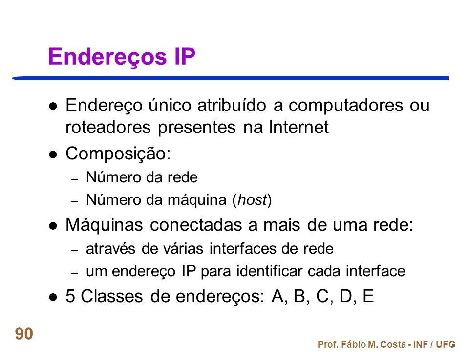 Prof. Fábio M. Costa - INF / UFG 90 Endereços IP Endereço único atribuído a computadores ou roteadores presentes na Internet Composição: – Número da r