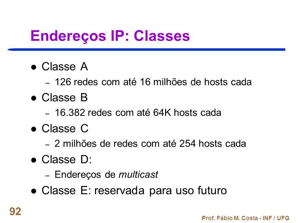Prof. Fábio M. Costa - INF / UFG 92 Endereços IP: Classes Classe A – 126 redes com até 16 milhões de hosts cada Classe B – 16.382 redes com até 64K ho