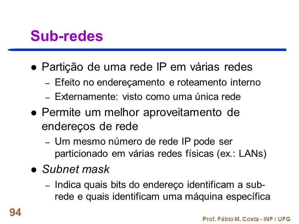 Prof. Fábio M. Costa - INF / UFG 94 Sub-redes Partição de uma rede IP em várias redes – Efeito no endereçamento e roteamento interno – Externamente: v