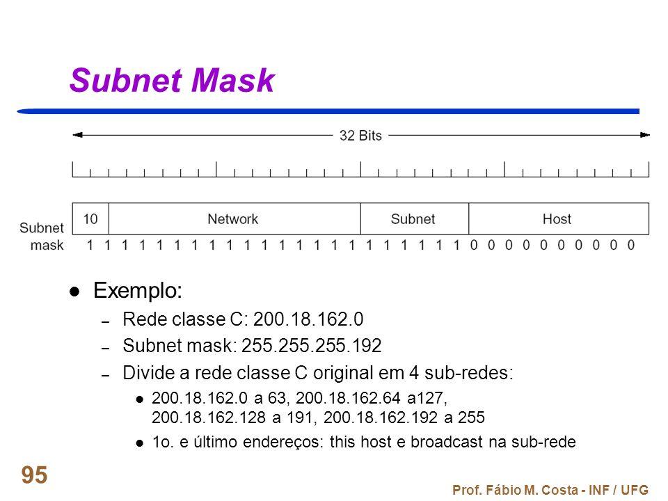 Prof. Fábio M. Costa - INF / UFG 95 Subnet Mask Exemplo: – Rede classe C: 200.18.162.0 – Subnet mask: 255.255.255.192 – Divide a rede classe C origina