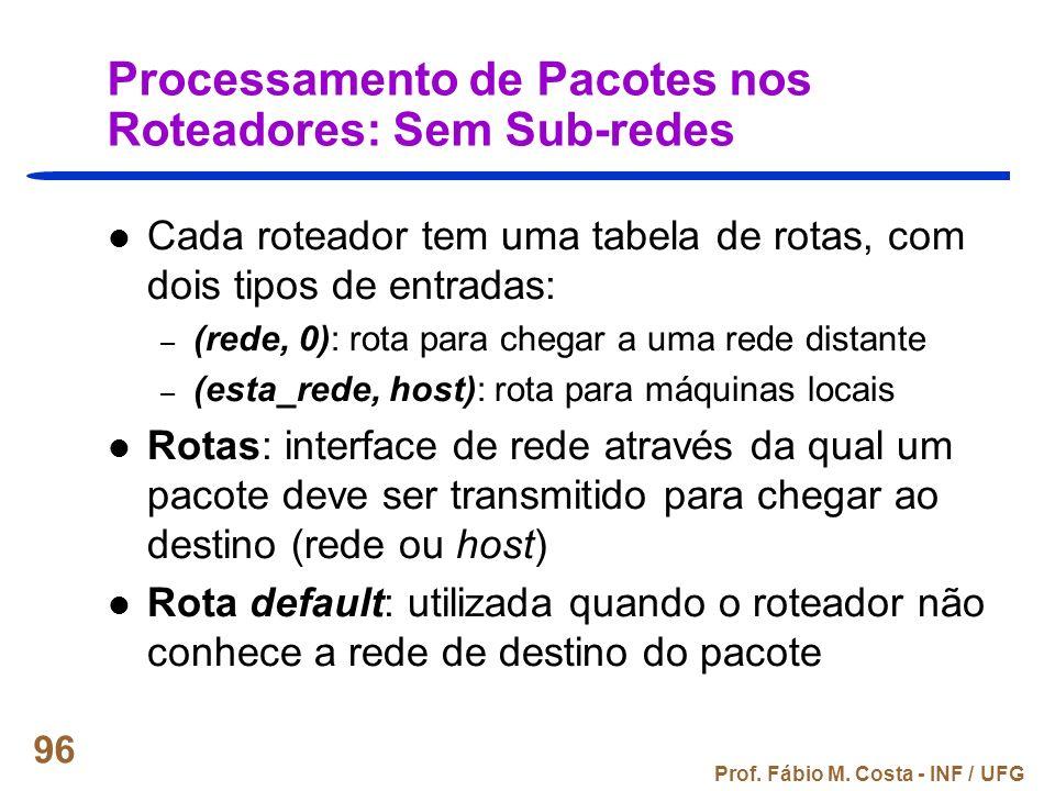 Prof. Fábio M. Costa - INF / UFG 96 Processamento de Pacotes nos Roteadores: Sem Sub-redes Cada roteador tem uma tabela de rotas, com dois tipos de en