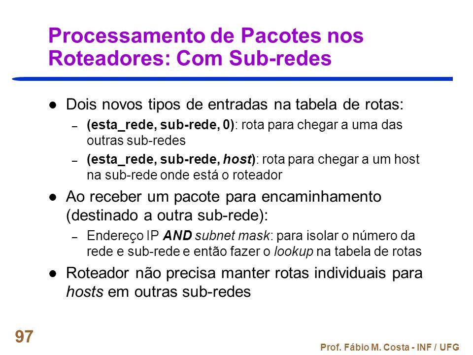 Prof. Fábio M. Costa - INF / UFG 97 Processamento de Pacotes nos Roteadores: Com Sub-redes Dois novos tipos de entradas na tabela de rotas: – (esta_re
