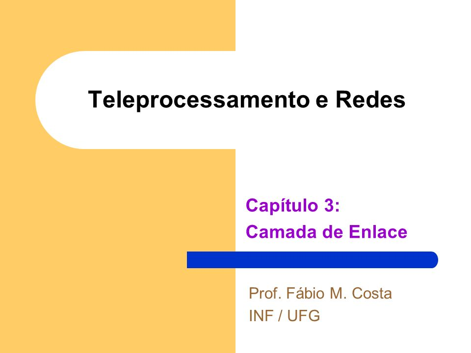 Teleprocessamento e Redes Capítulo 3: Camada de Enlace Prof. Fábio M. Costa INF / UFG