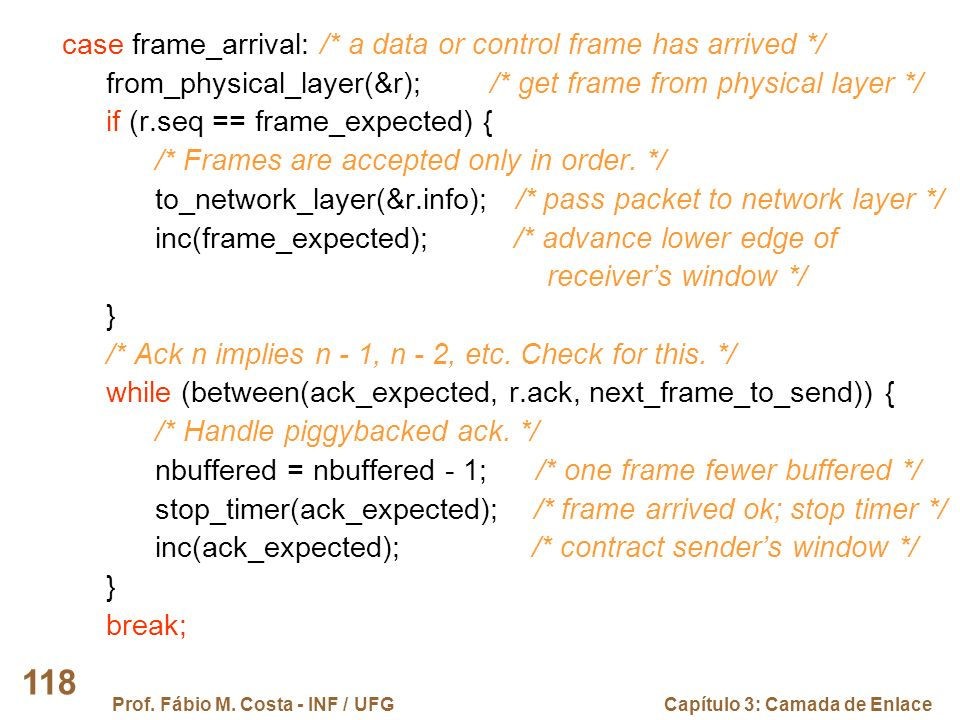 Prof. Fábio M. Costa - INF / UFGCapítulo 3: Camada de Enlace 118 case frame_arrival: /* a data or control frame has arrived */ from_physical_layer(&r)