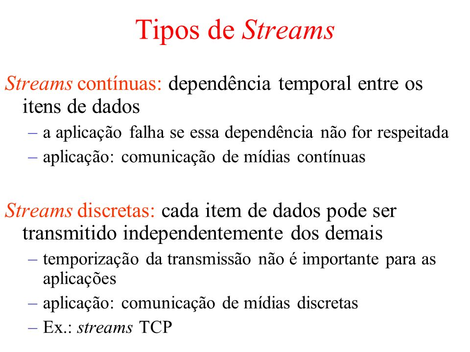 Tipos de Streams Streams contínuas: dependência temporal entre os itens de dados –a aplicação falha se essa dependência não for respeitada –aplicação: comunicação de mídias contínuas Streams discretas: cada item de dados pode ser transmitido independentemente dos demais –temporização da transmissão não é importante para as aplicações –aplicação: comunicação de mídias discretas –Ex.: streams TCP