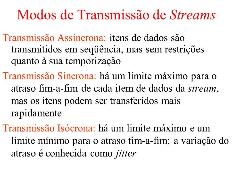 Modos de Transmissão de Streams Transmissão Assíncrona: itens de dados são transmitidos em seqüência, mas sem restrições quanto à sua temporização Transmissão Síncrona: há um limite máximo para o atraso fim-a-fim de cada item de dados da stream, mas os itens podem ser transferidos mais rapidamente Transmissão Isócrona: há um limite máximo e um limite mínimo para o atraso fim-a-fim; a variação do atraso é conhecida como jitter