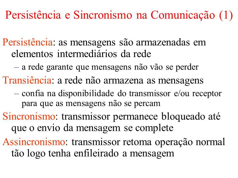 Persistência e Sincronismo na Comunicação (1) Persistência: as mensagens são armazenadas em elementos intermediários da rede –a rede garante que mensagens não vão se perder Transiência: a rede não armazena as mensagens –confia na disponibilidade do transmissor e/ou receptor para que as mensagens não se percam Sincronismo: transmissor permanece bloqueado até que o envio da mensagem se complete Assincronismo: transmissor retoma operação normal tão logo tenha enfileirado a mensagem