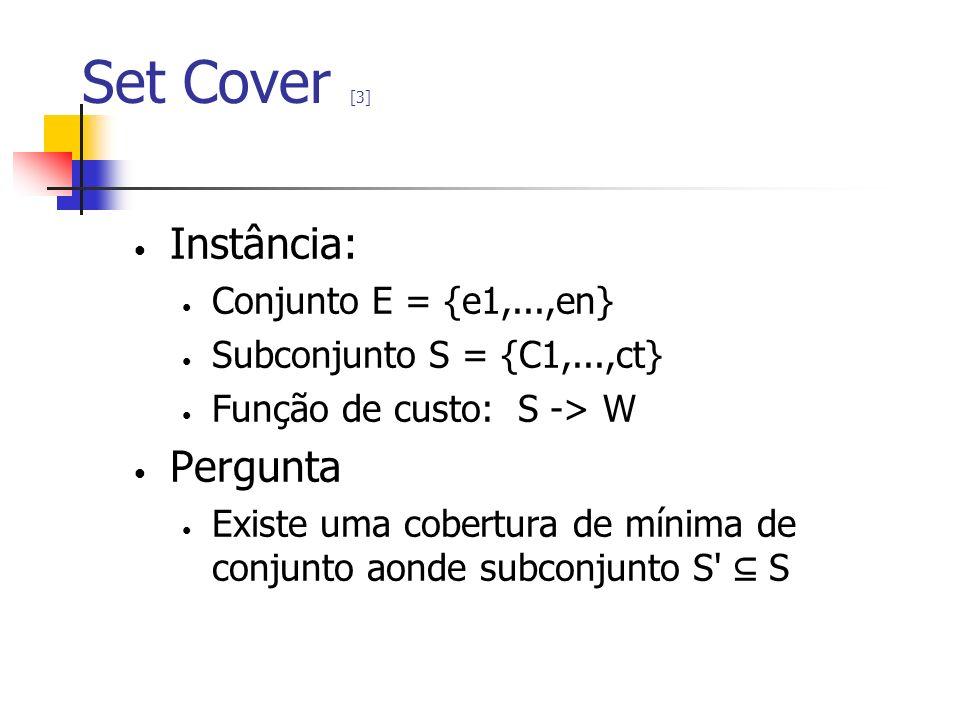 Set Cover [3] Instância: Conjunto E = {e1,...,en} Subconjunto S = {C1,...,ct} Função de custo: S -> W Pergunta Existe uma cobertura de mínima de conju