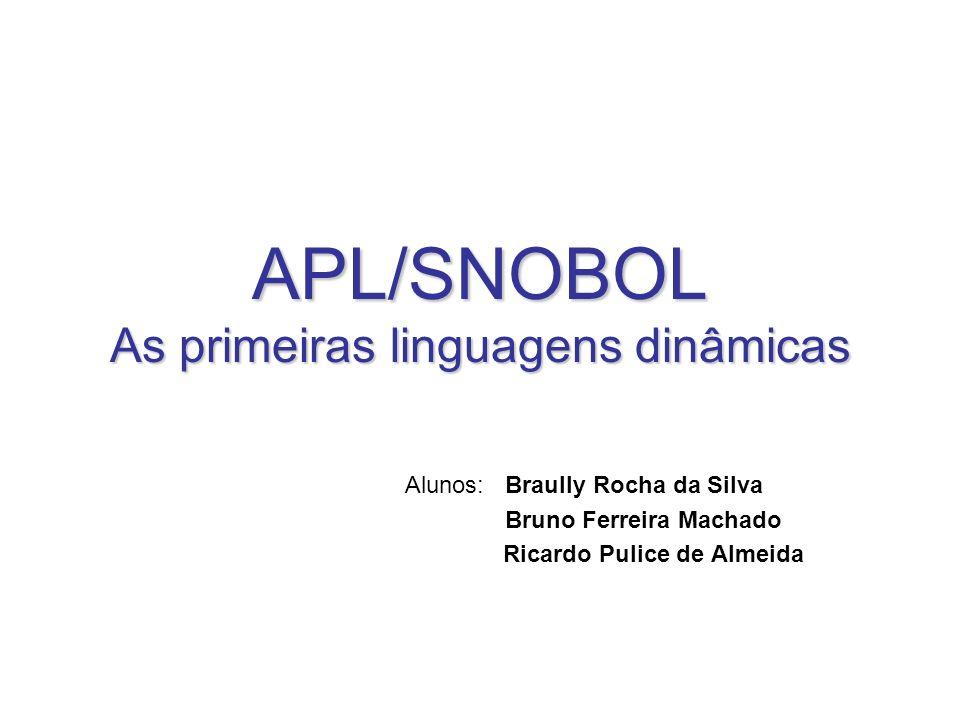 APL/SNOBOL As primeiras linguagens dinâmicas Alunos: Braully Rocha da Silva Bruno Ferreira Machado Ricardo Pulice de Almeida